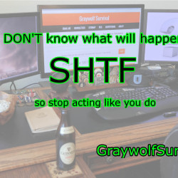You DON'T know what will happen after SHTF so stop acting like you do