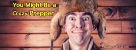 27 Signs You Might Be a Crazy Prepper =)